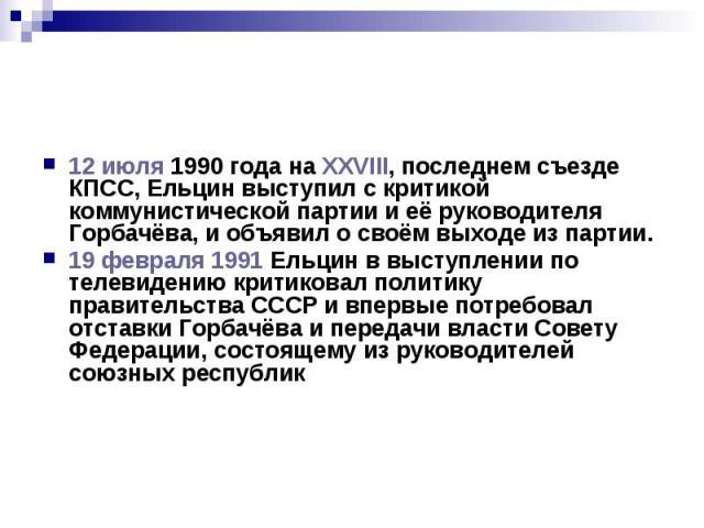12 июля 1990 года на XXVIII, последнем съезде КПСС, Ельцин выступил с критикой коммунистической партии и её руководителя Горбачёва, и объявил о своём выходе из партии. 19 февраля 1991 Ельцин в выступлении по телевидению критиковал политику правитель…