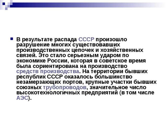 В результате распада СССР произошло разрушение многих существовавших производственных цепочек и хозяйственных связей. Это стало серьезным ударом по экономике России, которая в советское время была сориентирована на производство средств производства.…