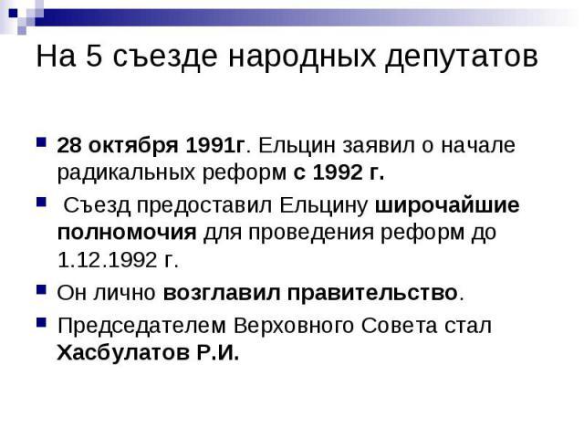 На 5 съезде народных депутатов 28 октября 1991г. Ельцин заявил о начале радикальных реформ с 1992 г. Съезд предоставил Ельцину широчайшие полномочия для проведения реформ до 1.12.1992 г. Он лично возглавил правительство. Председателем Верховного Сов…