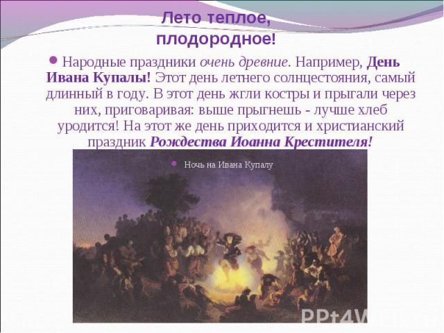 Народные праздники очень древние. Например, День Ивана Купалы! Этот день летнего солнцестояния, самый длинный в году. В этот день жгли костры и прыгали через них, приговаривая: выше прыгнешь - лучше хлеб уродится! На этот же день приходится и христи…