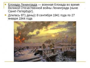 Блокада Ленинграда — военная блокада во время Великой Отечественной войны Ленинг