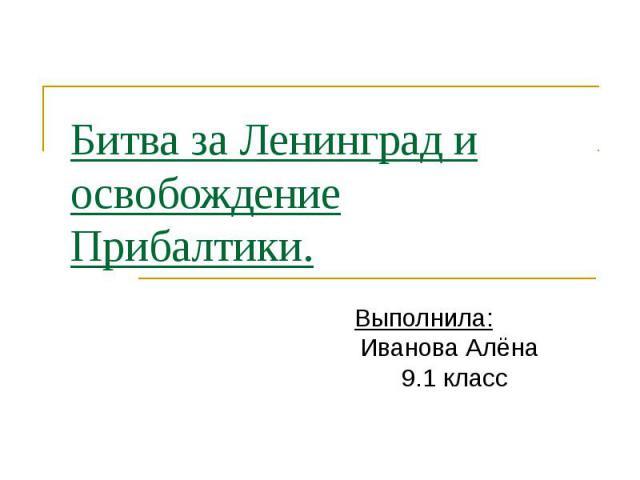 Битва за Ленинград и освобождение Прибалтики. Выполнила: Иванова Алёна 9.1 класс