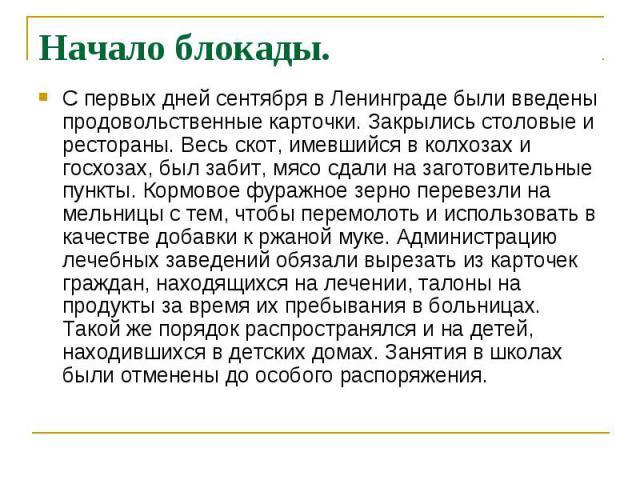 Начало блокады. С первых дней сентября в Ленинграде были введены продовольственные карточки. Закрылись столовые и рестораны. Весь скот, имевшийся в колхозах и госхозах, был забит, мясо сдали на заготовительные пункты. Кормовое фуражное зерно перевез…
