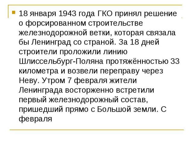 18 января 1943 года ГКО принял решение о форсированном строительстве железнодорожной ветки, которая связала бы Ленинград со страной. За 18 дней строители проложили линию Шлиссельбург-Поляна протяжённостью 33 километра и возвели переправу через Неву.…