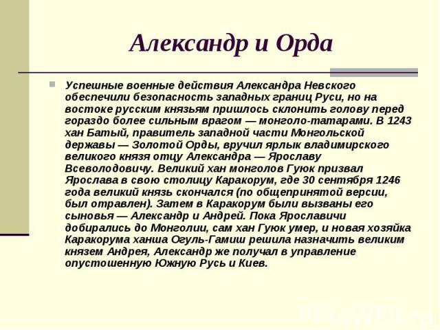 Александр и Орда Успешные военные действия Александра Невского обеспечили безопасность западных границ Руси, но на востоке русским князьям пришлось склонить голову перед гораздо более сильным врагом — монголо-татарами. В 1243 хан Батый, правитель за…