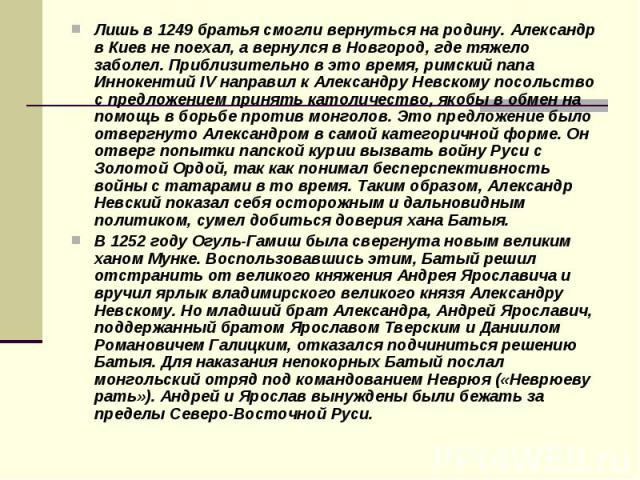 Лишь в 1249 братья смогли вернуться на родину. Александр в Киев не поехал, а вернулся в Новгород, где тяжело заболел. Приблизительно в это время, римский папа Иннокентий IV направил к Александру Невскому посольство с предложением принять католичеств…