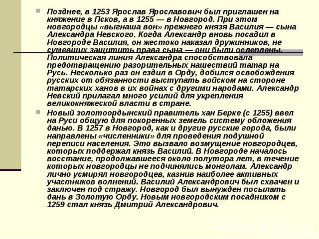 Позднее, в 1253 Ярослав Ярославович был приглашен на княжение в Псков, а в 1255 — в Новгород. При этом новгородцы «выгнаша вон» прежнего князя Василия — сына Александра Невского. Когда Александр вновь посадил в Новгороде Василия, он жестоко наказал …