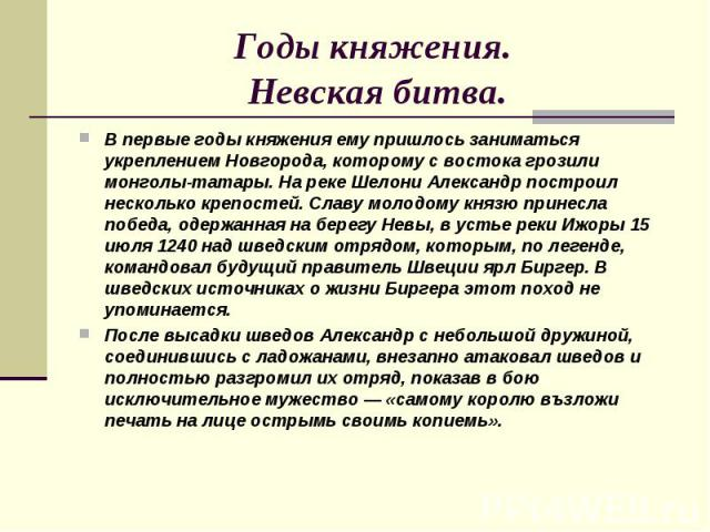 Годы княжения. Невская битва. В первые годы княжения ему пришлось заниматься укреплением Новгорода, которому с востока грозили монголы-татары. На реке Шелони Александр построил несколько крепостей. Славу молодому князю принесла победа, одержанная на…