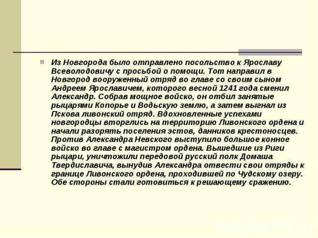 Из Новгорода было отправлено посольство к Ярославу Всеволодовичу с просьбой о помощи. Тот направил в Новгород вооруженный отряд во главе со своим сыном Андреем Ярославичем, которого весной 1241 года сменил Александр. Собрав мощное войско, он отбил з…