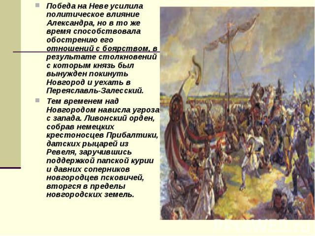 Победа на Неве усилила политическое влияние Александра, но в то же время способствовала обострению его отношений с боярством, в результате столкновений с которым князь был вынужден покинуть Новгород и уехать в Переяславль-Залесский. Победа на Неве у…