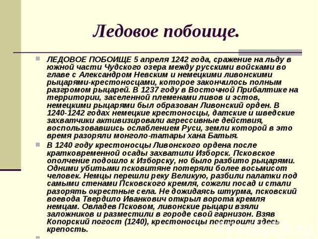 Ледовое побоище. ЛЕДОВОЕ ПОБОИЩЕ 5 апреля 1242 года, сражение на льду в южной части Чудского озера между русскими войсками во главе с Александром Невским и немецкими ливонскими рыцарями-крестоносцами, которое закончилось полным разгромом рыцарей. В …