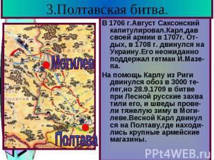 3.Полтавская битва. В 1706 г.Август Саксонский капитулировал.Карл,дав своей арми