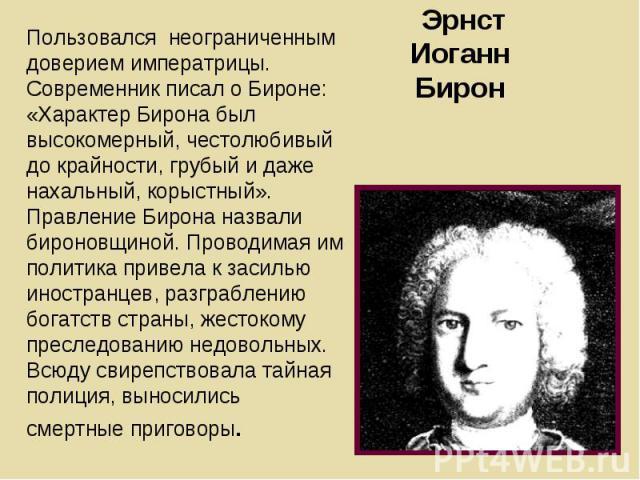 Пользовался неограниченным доверием императрицы. Современник писал о Бироне: «Характер Бирона был высокомерный, честолюбивый до крайности, грубый и даже нахальный, корыстный». Правление Бирона назвали бироновщиной. Проводимая им политика привела к з…