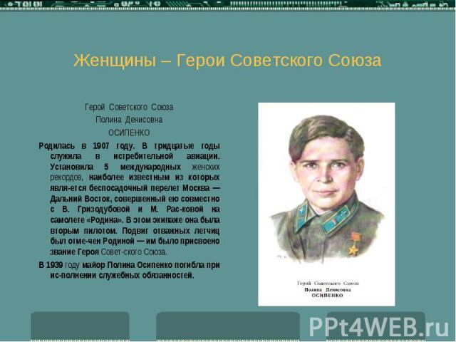 Женщины – Герои Советского Союза Герой Советского Союза Полина Денисовна ОСИПЕНКО Родилась в 1907 году. В тридцатые годы служила в истребительной авиации. Установила 5 международных женских рекордов, наиболее известным из которых является беспо…