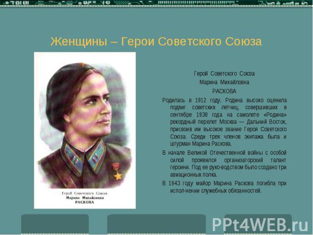 Женщины – Герои Советского Союза Герой Советского Союза Марина Михайловна РАСКОВА Родилась в 1912 году. Родина высоко оценила подвиг советских летчиц, совершивших в сентябре 1938 года на самолете «Родина» рекордный перелет Москва — Дальний Восток, п…