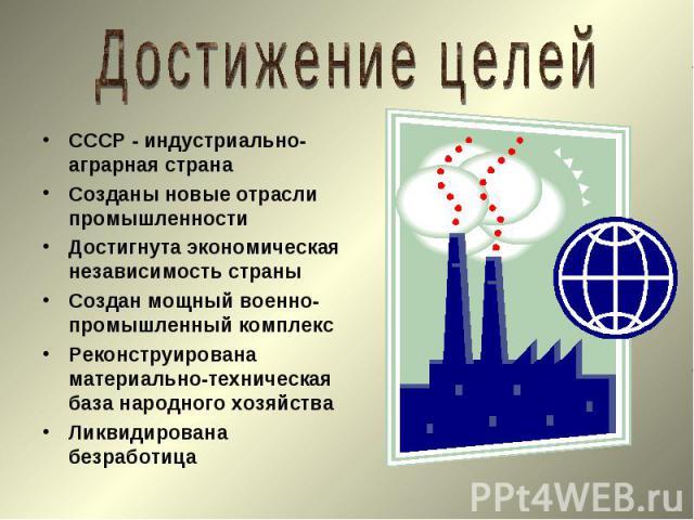 СССР - индустриально-аграрная страна СССР - индустриально-аграрная страна Созданы новые отрасли промышленности Достигнута экономическая независимость страны Создан мощный военно-промышленный комплекс Реконструирована материально-техническая база нар…