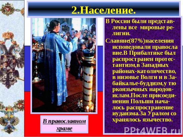 В России были представ-лены все мировые ре-лигии. В России были представ-лены все мировые ре-лигии. Славяне(87%)населения исповедовали правосла вие.В Прибалтике был распространен протес-тантизм,в Западных районах-католичество, в низовье Волги и в За…