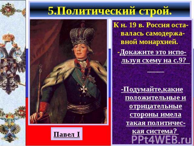 К н. 19 в. Россия оста-валась самодержа-вной монархией. К н. 19 в. Россия оста-валась самодержа-вной монархией. -Докажите это испо-льзуя схему на с.9? -Подумайте,какие положительные и отрицательные стороны имела такая политичес-кая система?