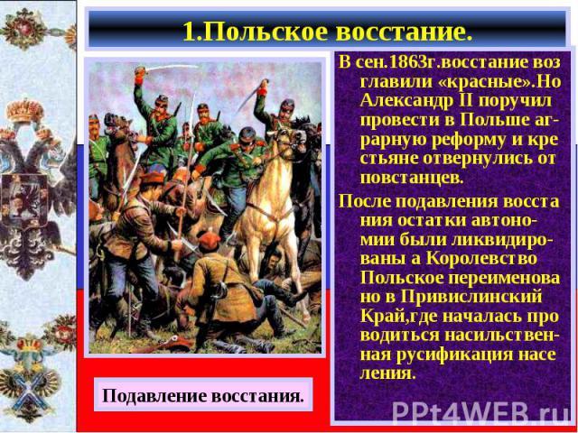 В сен.1863г.восстание воз главили «красные».Но Александр II поручил провести в Польше аг-рарную реформу и кре стьяне отвернулись от повстанцев. В сен.1863г.восстание воз главили «красные».Но Александр II поручил провести в Польше аг-рарную реформу и…