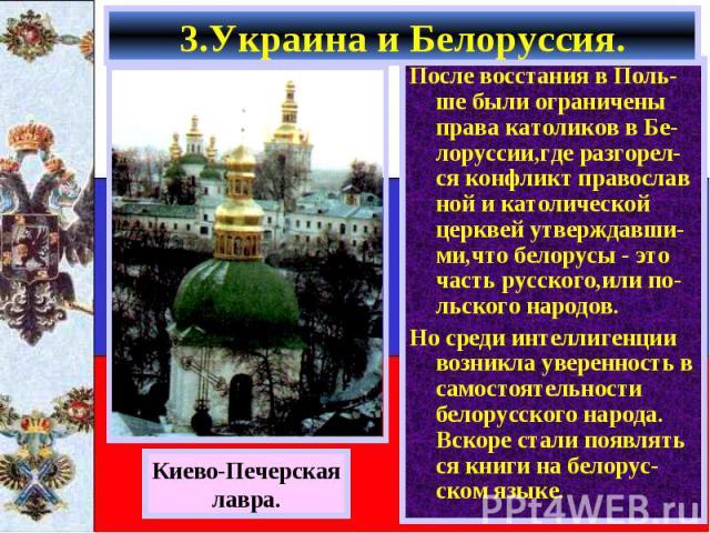 После восстания в Поль-ше были ограничены права католиков в Бе-лоруссии,где разгорел-ся конфликт православ ной и католической церквей утверждавши- ми,что белорусы - это часть русского,или по-льского народов. После восстания в Поль-ше были ограничены…