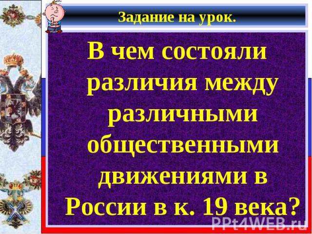 В чем состояли различия между различными общественными движениями в России в к. 19 века? В чем состояли различия между различными общественными движениями в России в к. 19 века?