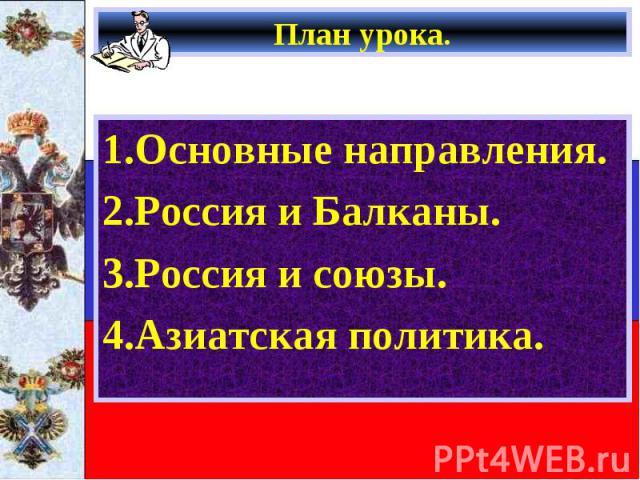 1.Основные направления. 1.Основные направления. 2.Россия и Балканы. 3.Россия и союзы. 4.Азиатская политика.