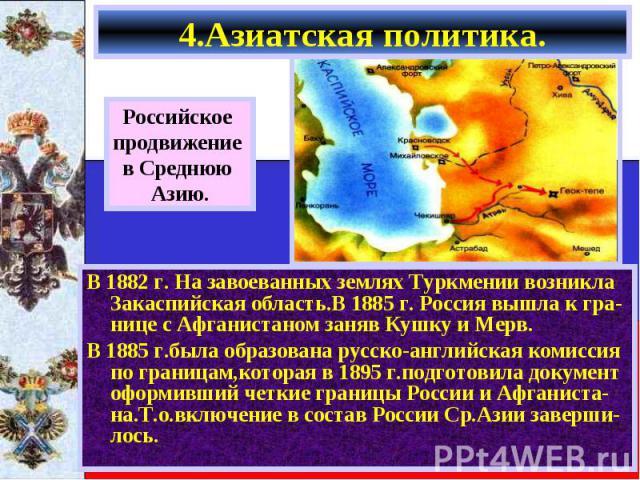 В 1882 г. На завоеванных землях Туркмении возникла Закаспийская область.В 1885 г. Россия вышла к гра-нице с Афганистаном заняв Кушку и Мерв. В 1882 г. На завоеванных землях Туркмении возникла Закаспийская область.В 1885 г. Россия вышла к гра-нице с …
