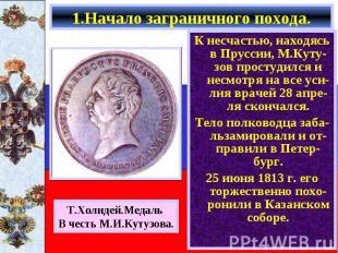 К несчастью, находясь в Пруссии, М.Куту-зов простудился и несмотря на все уси- л