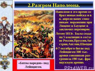 Наполеон в это время со-брал новые войска и в к. апреля нанес союз-никам поражен