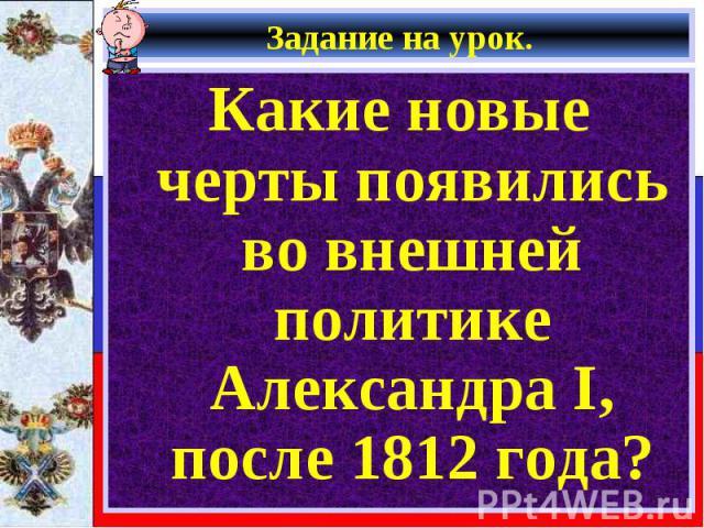 Какие новые черты появились во внешней политике Александра I, после 1812 года? Какие новые черты появились во внешней политике Александра I, после 1812 года?