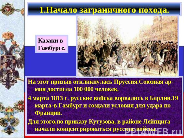 На этот призыв откликнулась Пруссия.Союзная ар-мия достигла 100 000 человек. На этот призыв откликнулась Пруссия.Союзная ар-мия достигла 100 000 человек. 4 марта 1813 г. русские войска ворвались в Берлин,19 марта-в Гамбург и создали условия для удар…