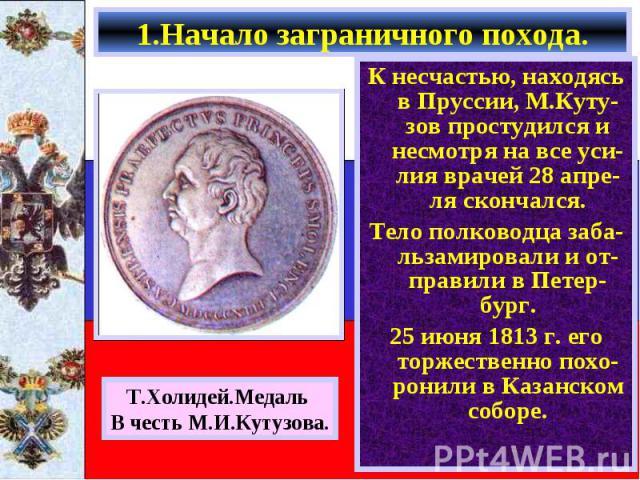К несчастью, находясь в Пруссии, М.Куту-зов простудился и несмотря на все уси- лия врачей 28 апре-ля скончался. К несчастью, находясь в Пруссии, М.Куту-зов простудился и несмотря на все уси- лия врачей 28 апре-ля скончался. Тело полководца заба-льза…