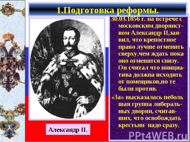 30.03.1856 г. на встрече с московским дворянст-вом Александр II,зая-вил, что крепостное право лучше отменить сверху,чем ждать пока оно отменится снизу. Он считал что инициа-тива должна исходить от помещиков,но те были против. 30.03.1856 г. на встреч…