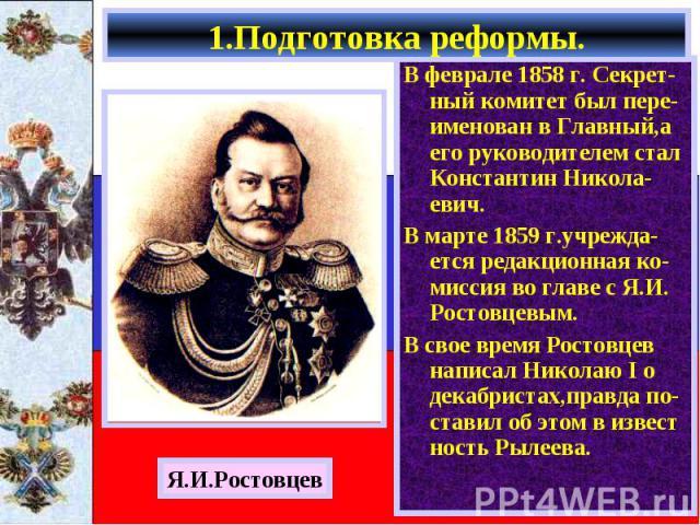 В феврале 1858 г. Секрет-ный комитет был пере-именован в Главный,а его руководителем стал Константин Никола-евич. В феврале 1858 г. Секрет-ный комитет был пере-именован в Главный,а его руководителем стал Константин Никола-евич. В марте 1859 г.учрежд…