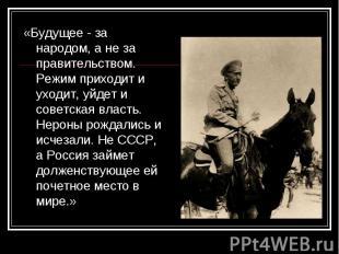 «Будущее - за народом, а не за правительством. Режим приходит и уходит, уйдет и