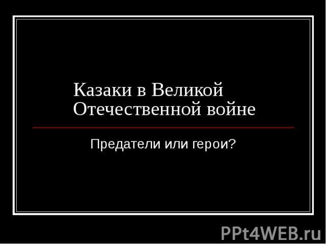 Казаки в Великой Отечественной войне Предатели или герои?