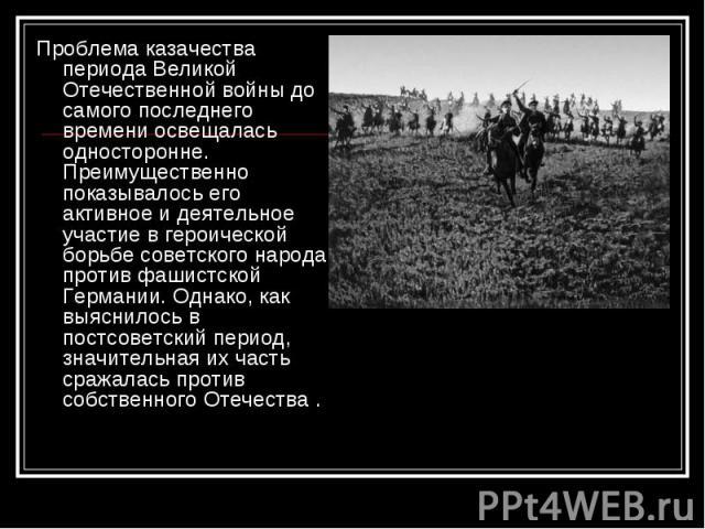 Проблема казачества периода Великой Отечественной войны до самого последнего времени освещалась односторонне. Преимущественно показывалось его активное и деятельное участие в героической борьбе советского народа против фашистской Германии. Однако, к…