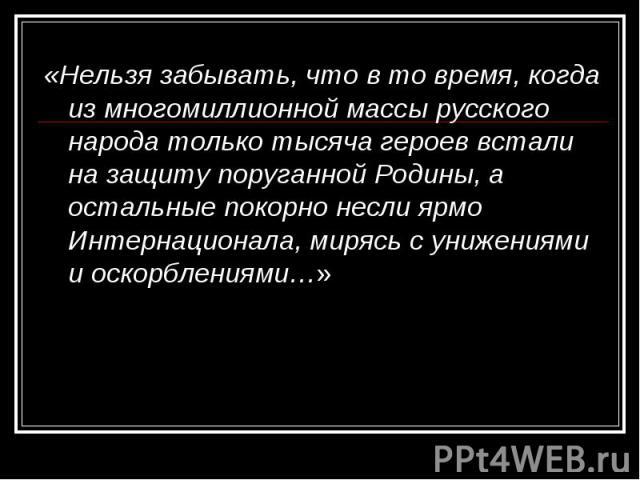 «Нельзя забывать, что в то время, когда из многомиллионной массы русского народа только тысяча героев встали на защиту поруганной Родины, а остальные покорно несли ярмо Интернационала, мирясь с унижениями и оскорблениями…» «Нельзя забывать, что в то…