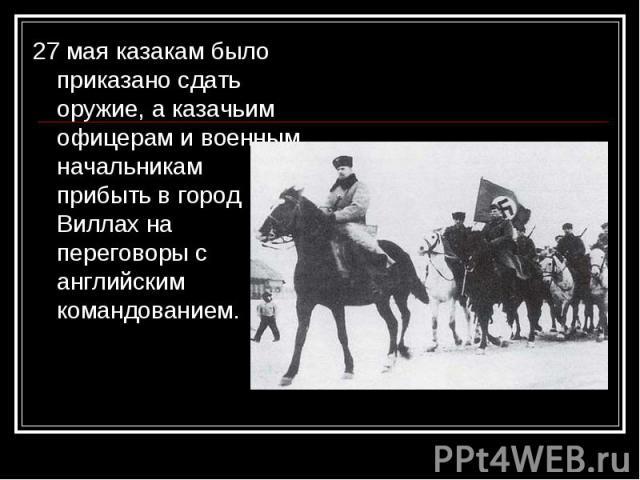27 мая казакам было приказано сдать оружие, а казачьим офицерам и военным начальникам прибыть в город Виллах на переговоры с английским командованием. 27 мая казакам было приказано сдать оружие, а казачьим офицерам и военным начальникам прибыть в го…