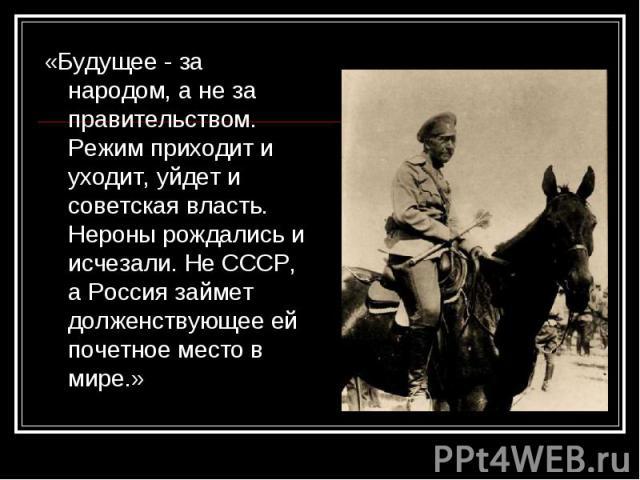 «Будущее - за народом, а не за правительством. Режим приходит и уходит, уйдет и советская власть. Нероны рождались и исчезали. Не СССР, а Россия займет долженствующее ей почетное место в мире.» «Будущее - за народом, а не за правительством. Режим пр…