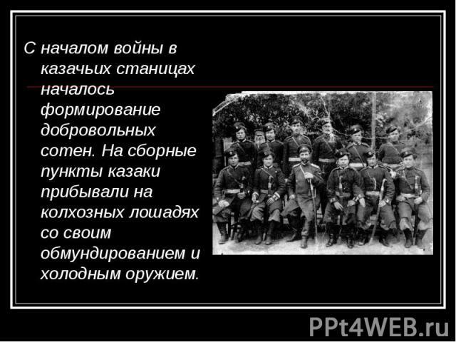 С началом войны в казачьих станицах началось формирование добровольных сотен. На сборные пункты казаки прибывали на колхозных лошадях со своим обмундированием и холодным оружием. С началом войны в казачьих станицах началось формирование добров…