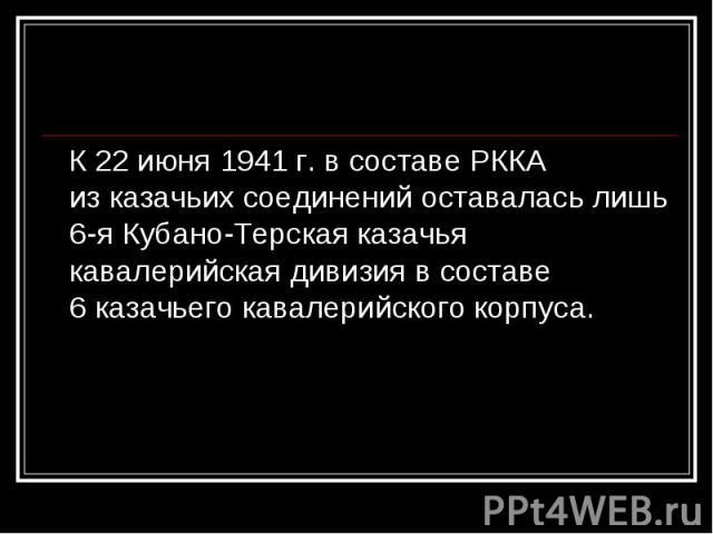 К22 июня 1941г. всоставе РККА изказачьих соединений оставалась лишь 6-яКубано-Терская казачья кавалерийская дивизия всоставе 6казачьего кавалерийского корпуса. К22 июня 1941г. всоставе РККА…