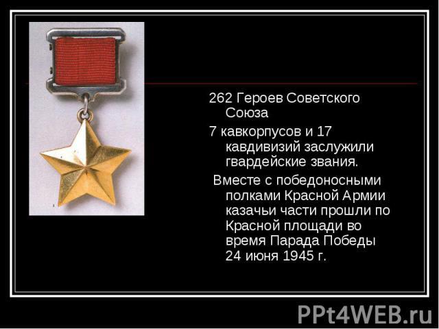 262 Героев Советского Союза 262 Героев Советского Союза 7 кавкорпусов и 17 кавдивизий заслужили гвардейские звания. Вместе с победоносными полками Красной Армии казачьи части прошли по Красной площади во время Парада Победы 24 июня 1945 г.