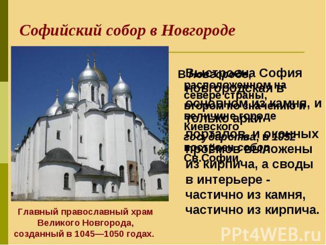 В Новгороде, расположенном на севере страны, втором по значению и величине городе Киевского государства, в 1052 построен собор Св.Софии. В Новгороде, расположенном на севере страны, втором по значению и величине городе Киевского государства, в 1052 …