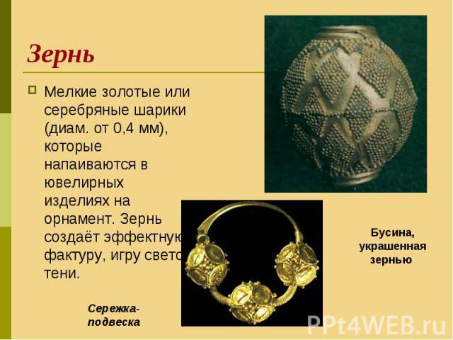 Мелкие золотые или серебряные шарики (диам. от 0,4 мм), которые напаиваются в ювелирных изделиях на орнамент. Зернь создаёт эффектную фактуру, игру свето-тени. Мелкие золотые или серебряные шарики (диам. от 0,4 мм), которые напаиваются в ювелирных и…