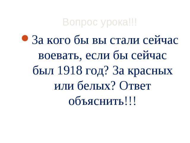 За кого бы вы стали сейчас воевать, если бы сейчас был 1918 год? За красных или белых? Ответ объяснить!!! За кого бы вы стали сейчас воевать, если бы сейчас был 1918 год? За красных или белых? Ответ объяснить!!!
