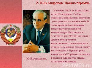 В ноябре 1982 г.во главе страны встал Ю.Андропов. Он был образован, бескорыстен,