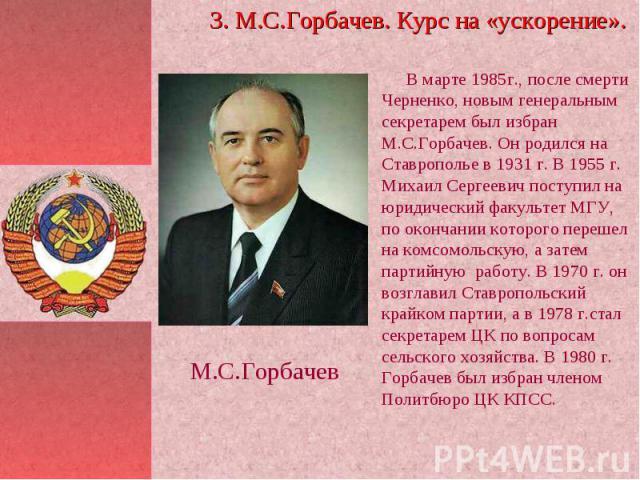 В марте 1985г., после смерти Черненко, новым генеральным секретарем был избран М.С.Горбачев. Он родился на Ставрополье в 1931 г. В 1955 г. Михаил Сергеевич поступил на юридический факультет МГУ, по окончании которого перешел на комсомольскую, а зате…