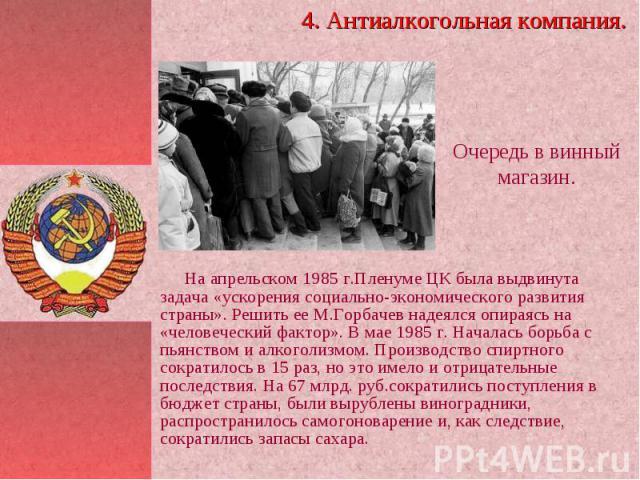 На апрельском 1985 г.Пленуме ЦК была выдвинута задача «ускорения социально-экономического развития страны». Решить ее М.Горбачев надеялся опираясь на «человеческий фактор». В мае 1985 г. Началась борьба с пьянством и алкоголизмом. Производство спирт…