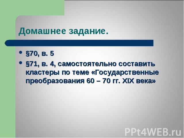 §70, в. 5 §70, в. 5 §71, в. 4, самостоятельно составить кластеры по теме «Государственные преобразования 60 – 70 гг. XIX века»